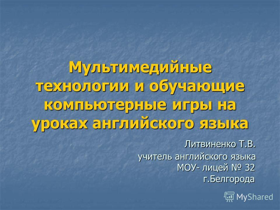 Мультимедийные технологии и обучающие компьютерные игры на уроках английского языка Литвиненко Т.В. учитель английского языка МОУ- лицей 32 г.Белгорода