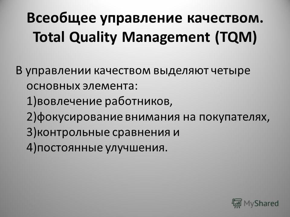Всеобщее управление качеством. Total Quality Management (TQM) В управлении качеством выделяют четыре основных элемента: 1)вовлечение работников, 2)фокусирование внимания на покупателях, 3)контрольные сравнения и 4)постоянные улучшения.
