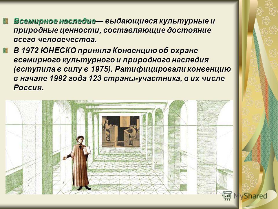 Всемирное наследие выдающиеся культурные и природные ценности, составляющие достояние всего человечества. В 1972 ЮНЕСКО приняла Конвенцию об охране всемирного культурного и природного наследия (вступила в силу в 1975). Ратифицировали конвенцию в нача