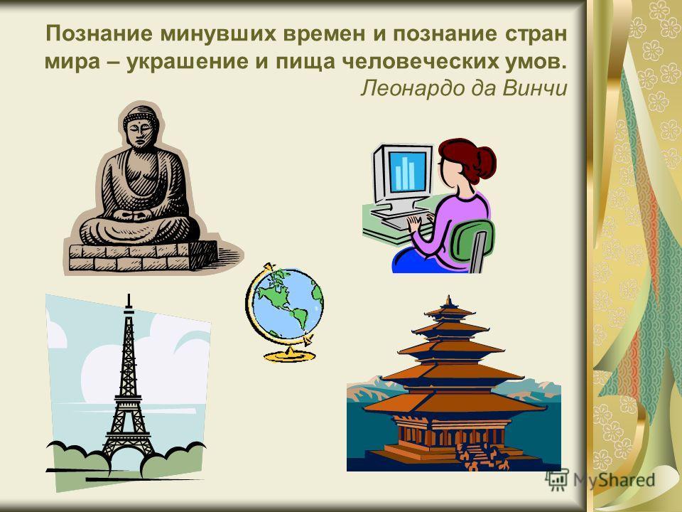 Познание минувших времен и познание стран мира – украшение и пища человеческих умов. Леонардо да Винчи