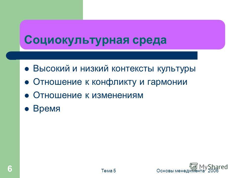 Тема 5Основы менеджмента 2006 6 Социокультурная среда Высокий и низкий контексты культуры Отношение к конфликту и гармонии Отношение к изменениям Время