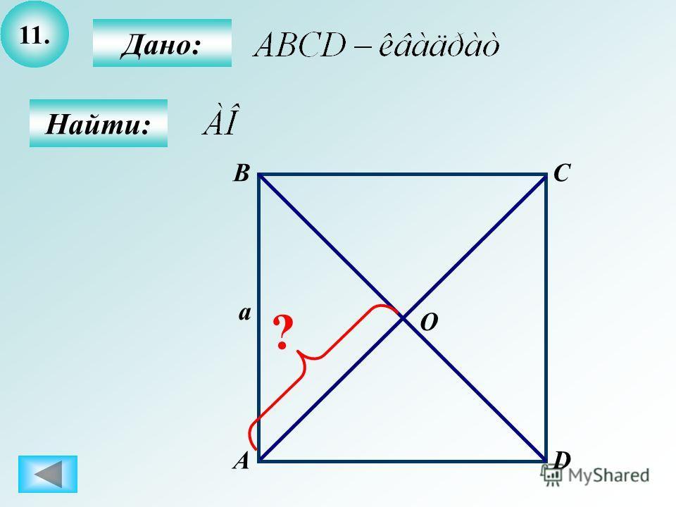11. Найти: Дано: А BC D a O ?