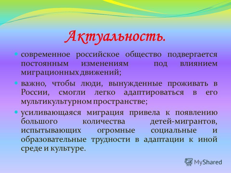 Актуальность. современное российское общество подвергается постоянным изменениям под влиянием миграционных движений; важно, чтобы люди, вынужденные проживать в России, смогли легко адаптироваться в его мультикультурном пространстве; усиливающаяся миг