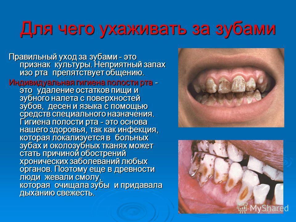 Для чего ухаживать за зубами Правильный уход за зубами - это признак культуры. Неприятный запах изо рта препятствует общению. Индивидуальная гигиена полости рта - это удаление остатков пищи и зубного налета с поверхностей зубов, десен и языка с помощ