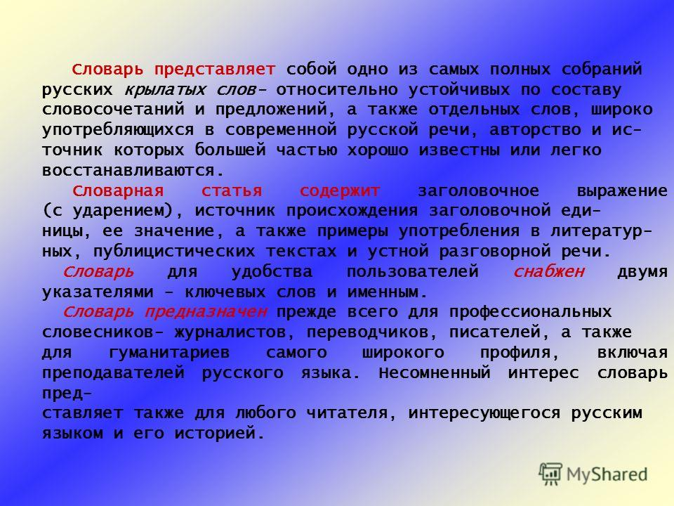 Словарь представляет собой одно из самых полных собраний русских крылатых слов- относительно устойчивых по составу словосочетаний и предложений, а также отдельных слов, широко употребляющихся в современной русской речи, авторство и ис- точник которых