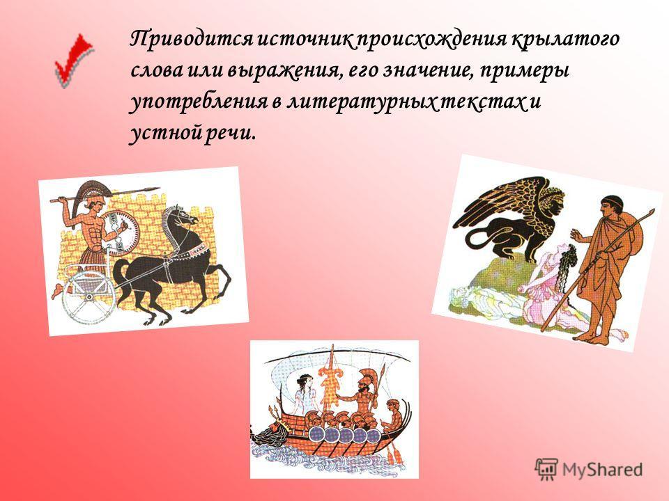 Приводится источник происхождения крылатого слова или выражения, его значение, примеры употребления в литературных текстах и устной речи.