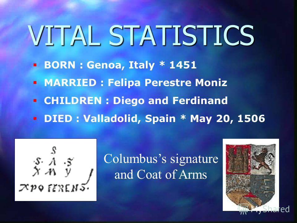 BORN : Genoa, Italy * 1451 MARRIED : Felipa Perestre Moniz CHILDREN : Diego and Ferdinand DIED : Valladolid, Spain * May 20, 1506 VITAL STATISTICS Columbuss signature and Coat of Arms