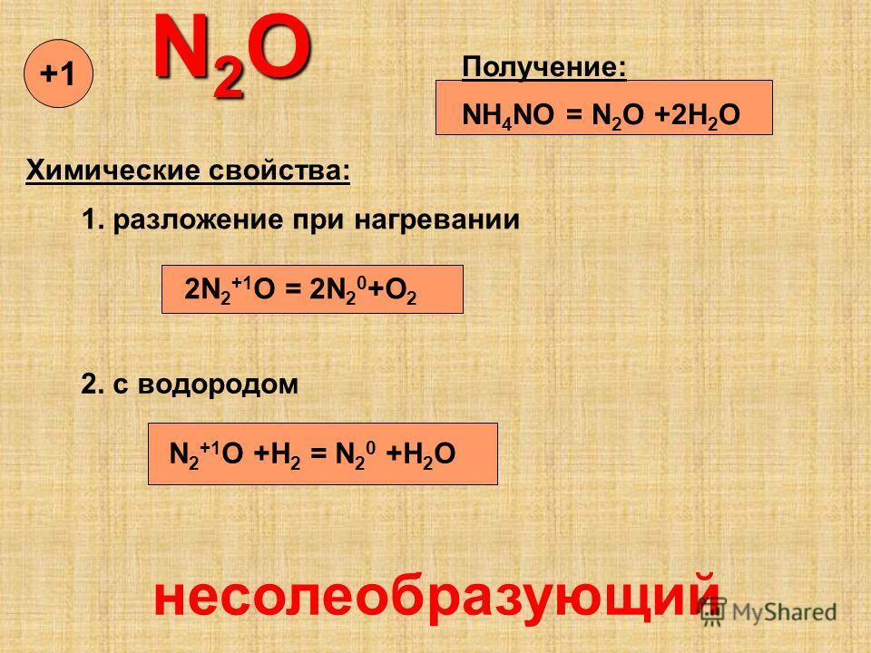 N 2 O N 2 O Получение: NH 4 NO = N 2 O +2H 2 O Химические свойства: 1. разложение при нагревании 2N 2 +1 O = 2N 2 0 +O 2 2. с водородом N 2 +1 O +H 2 = N 2 0 +H 2 O несолеобразующий +1