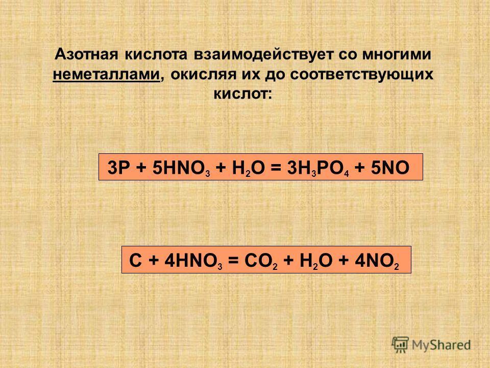 Азотная кислота взаимодействует со многими неметаллами, окисляя их до соответствующих кислот: 3P + 5HNO 3 + H 2 O = 3H 3 PO 4 + 5NO C + 4HNO 3 = CO 2 + H 2 O + 4NO 2
