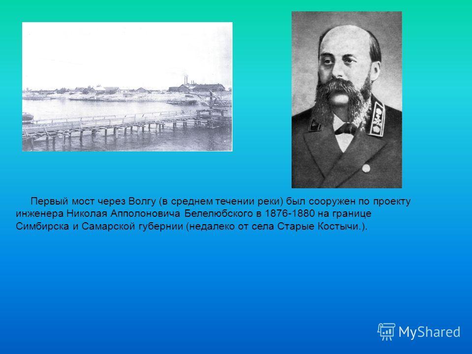 Первый мост через Волгу (в среднем течении реки) был сооружен по проекту инженера Николая Апполоновича Белелюбского в 1876-1880 на границе Симбирска и Самарской губернии (недалеко от села Старые Костычи.).