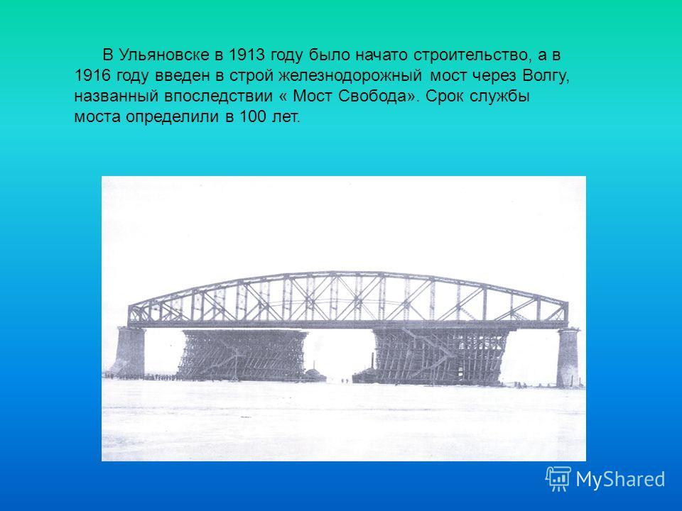 В Ульяновске в 1913 году было начато строительство, а в 1916 году введен в строй железнодорожный мост через Волгу, названный впоследствии « Мост Свобода». Срок службы моста определили в 100 лет.