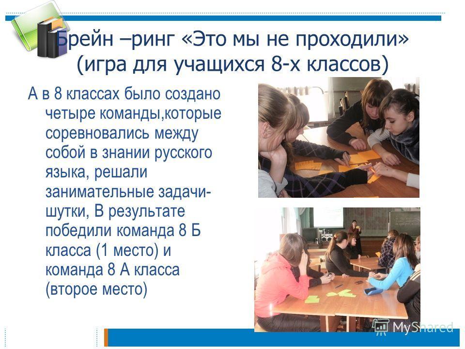 Брейн –ринг «Это мы не проходили» (игра для учащихся 8-х классов) А в 8 классах было создано четыре команды,которые соревновались между собой в знании русского языка, решали занимательные задачи- шутки, В результате победили команда 8 Б класса (1 мес