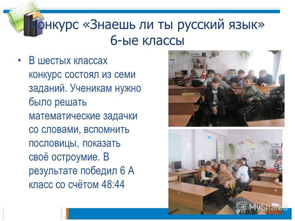 Конкурс «Знаешь ли ты русский язык» 6-ые классы В шестых классах конкурс состоял из семи заданий. Ученикам нужно было решать математические задачки со словами, вспомнить пословицы, показать своё остроумие. В результате победил 6 А класс со счётом 48: