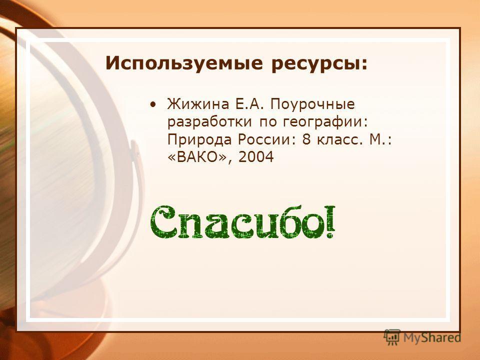 Используемые ресурсы: Жижина Е.А. Поурочные разработки по географии: Природа России: 8 класс. М.: «ВАКО», 2004