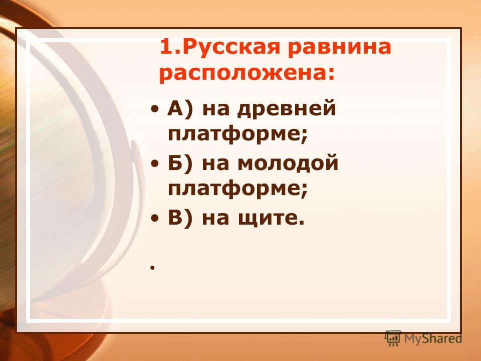 1.Русская равнина расположена: А) на древней платформе; Б) на молодой платформе; В) на щите.