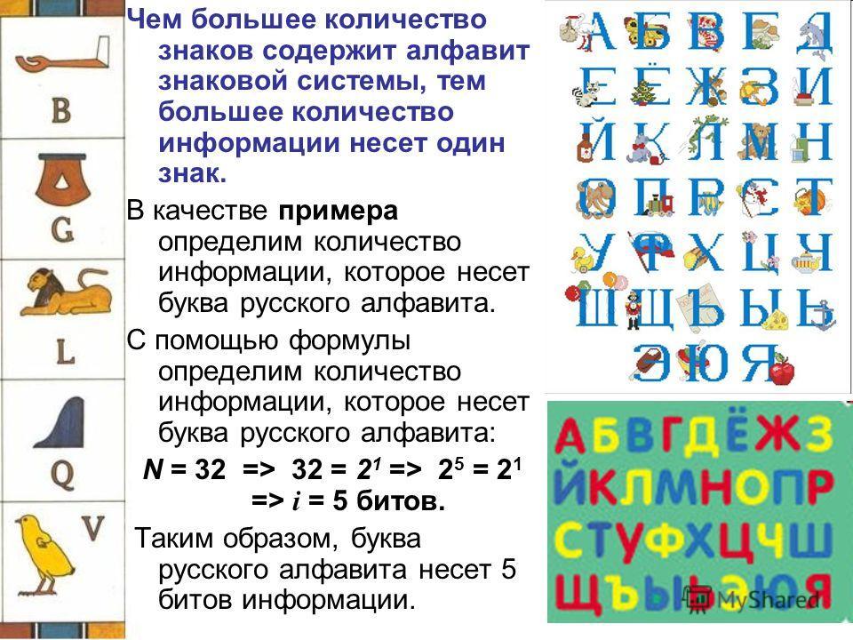 Чем большее количество знаков содержит алфавит знаковой системы, тем большее количество информации несет один знак. В качестве примера определим количество информации, которое несет буква русского алфавита. С помощью формулы определим количество инфо
