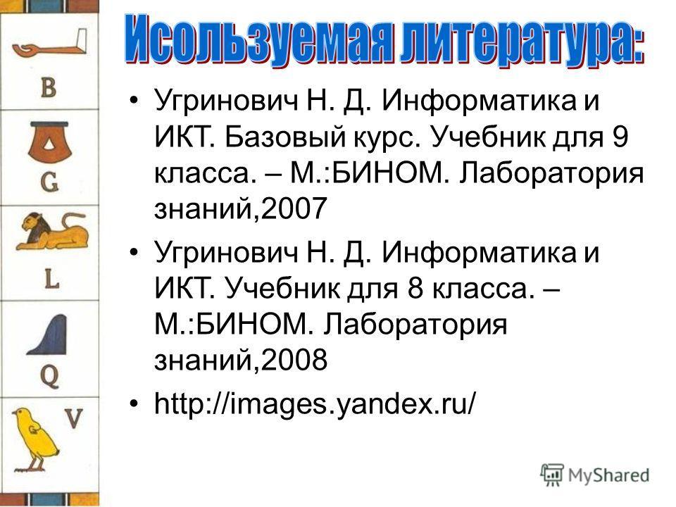 Угринович Н. Д. Информатика и ИКТ. Базовый курс. Учебник для 9 класса. – М.:БИНОМ. Лаборатория знаний,2007 Угринович Н. Д. Информатика и ИКТ. Учебник для 8 класса. – М.:БИНОМ. Лаборатория знаний,2008 http://images.yandex.ru/