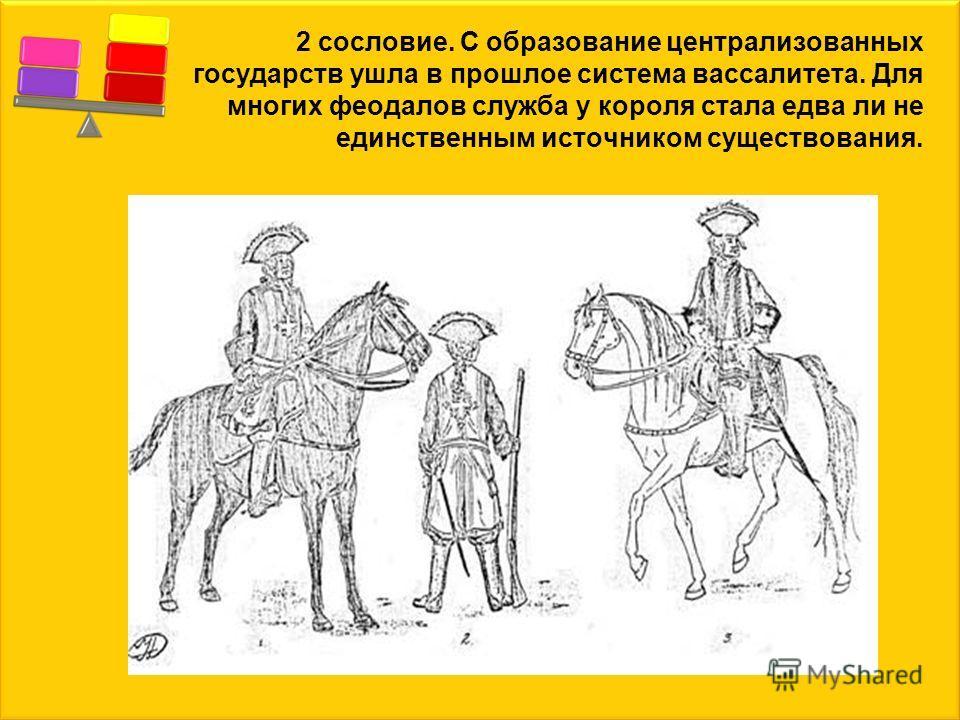 2 сословие. С образование централизованных государств ушла в прошлое система вассалитета. Для многих феодалов служба у короля стала едва ли не единственным источником существования.