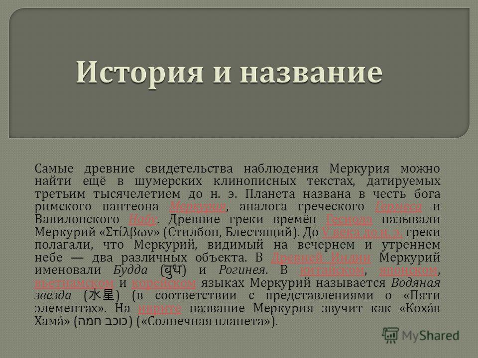 Самые древние свидетельства наблюдения Меркурия можно найти ещё в шумерских клинописных текстах, датируемых третьим тысячелетием до н. э. Планета названа в честь бога римского пантеона Меркурия, аналога греческого Гермеса и Вавилонского Набу. Древние