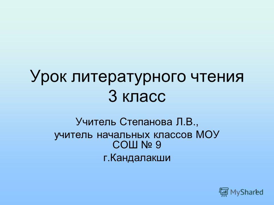 Урок литературного чтения 3 класс Учитель Степанова Л.В., учитель начальных классов МОУ СОШ 9 г.Кандалакши 1