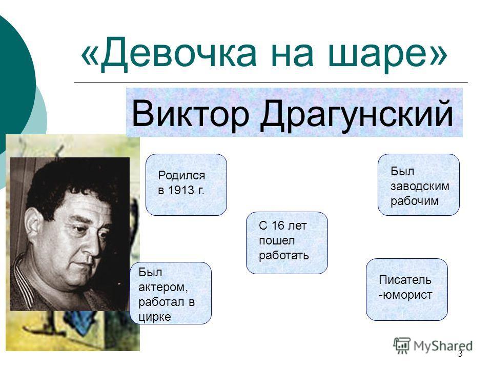 «Девочка на шаре» Виктор Драгунский Родился в 1913 г. С 16 лет пошел работать Был заводским рабочим Был актером, работал в цирке Писатель -юморист 3