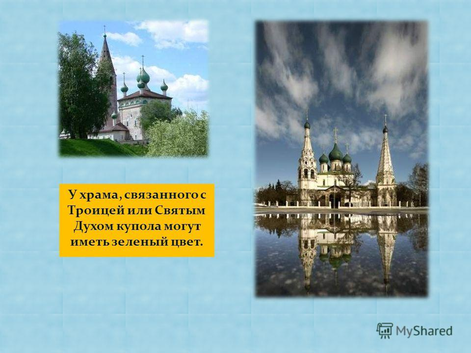 У храма, связанного с Троицей или Святым Духом купола могут иметь зеленый цвет.