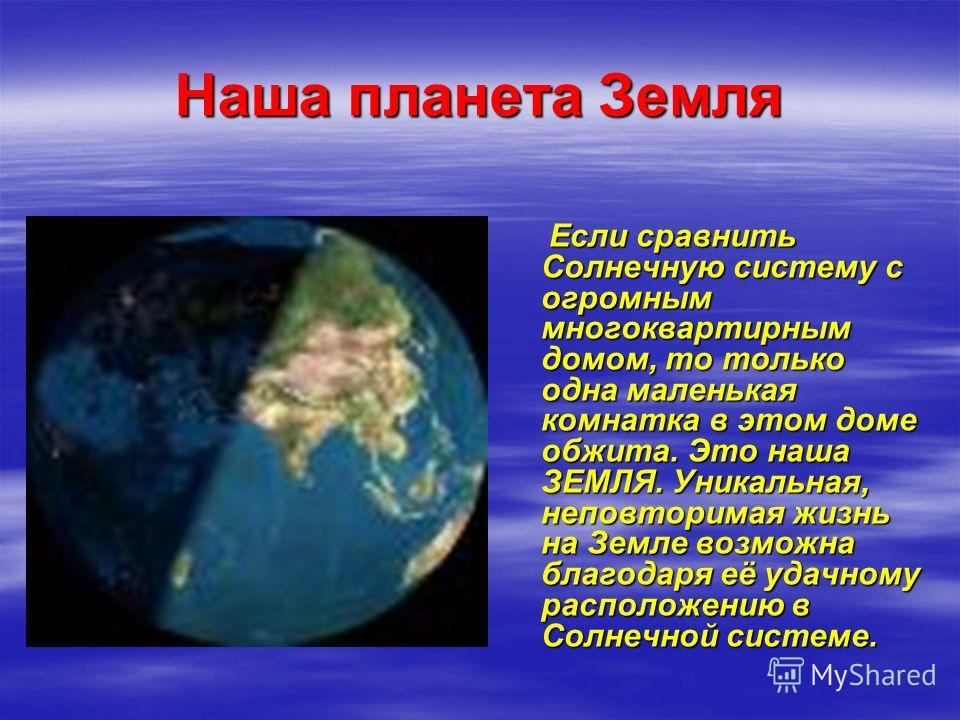 Наша планета Земля Если сравнить Солнечную систему с огромным многоквартирным домом, то только одна маленькая комнатка в этом доме обжита. Это наша ЗЕМЛЯ. Уникальная, неповторимая жизнь на Земле возможна благодаря её удачному расположению в Солнечной