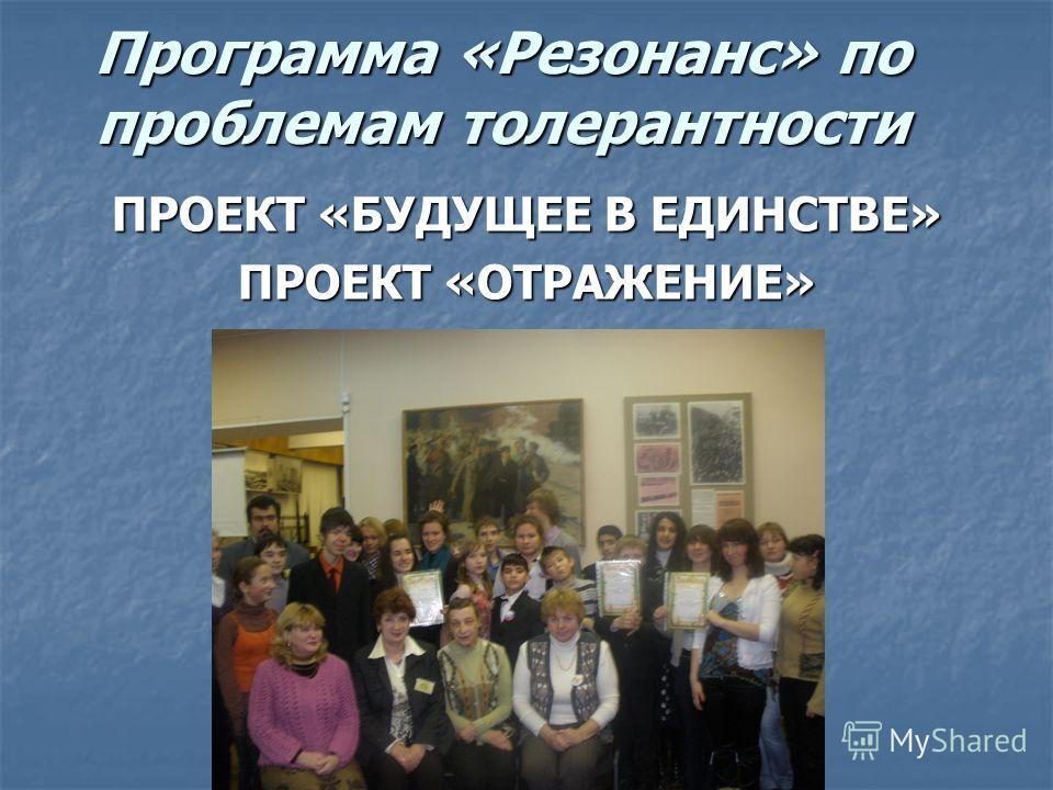 Программа «Резонанс» по проблемам толерантности ПРОЕКТ «БУДУЩЕЕ В ЕДИНСТВЕ» ПРОЕКТ «ОТРАЖЕНИЕ»