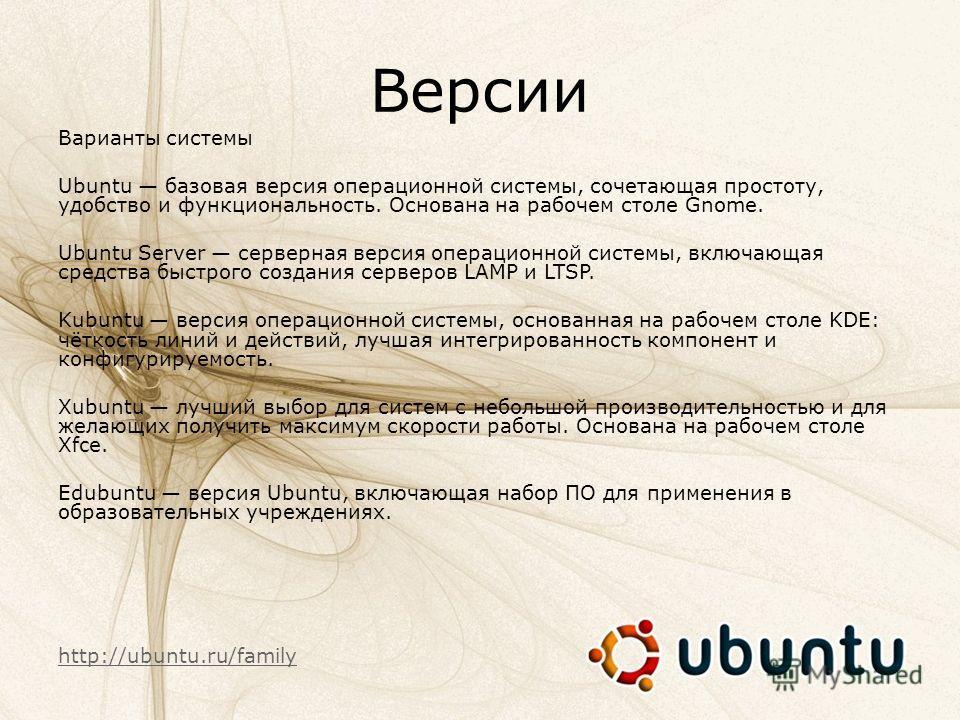 Версии Варианты системы Ubuntu базовая версия операционной системы, сочетающая простоту, удобство и функциональность. Основана на рабочем столе Gnome. Ubuntu Server серверная версия операционной системы, включающая средства быстрого создания серверов