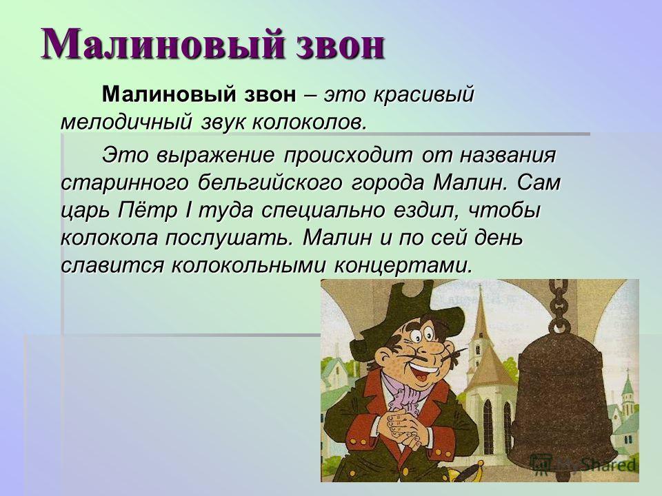 Малиновый звон Малиновый звон – это красивый мелодичный звук колоколов. Это выражение происходит от названия старинного бельгийского города Малин. Сам царь Пётр I туда специально ездил, чтобы колокола послушать. Малин и по сей день славится колокольн