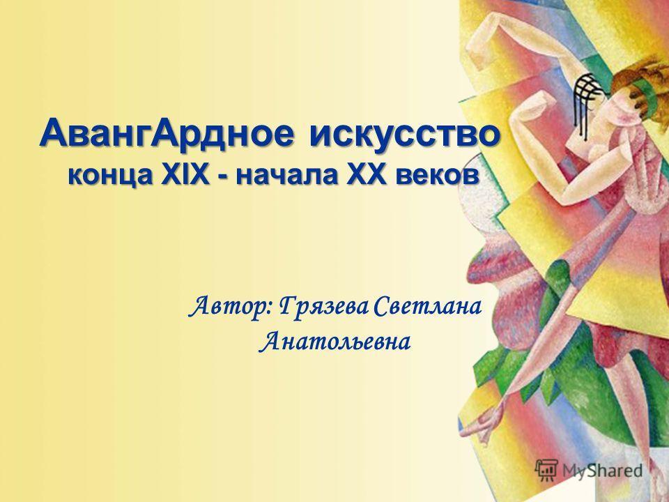Автор: Грязева Светлана Анатольевна АвангАрдное искусство конца XIX - начала XX веков
