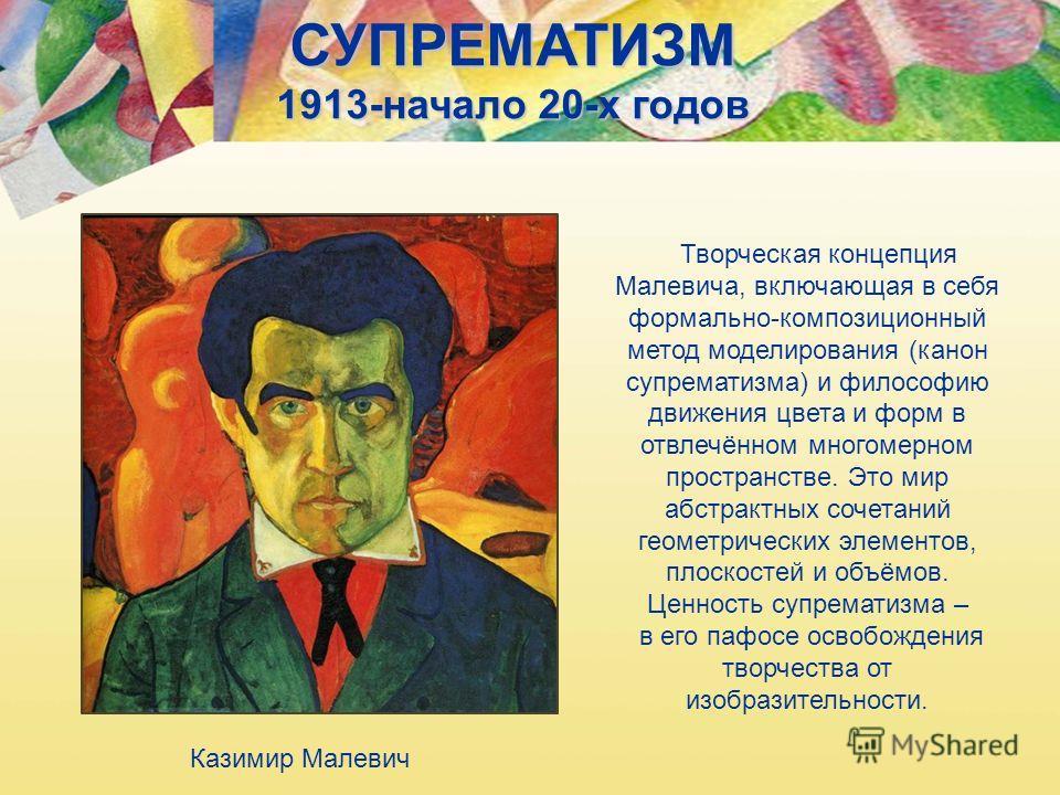СУПРЕМАТИЗМ 1913-начало 20-х годов Творческая концепция Малевича, включающая в себя формально-композиционный метод моделирования (канон супрематизма) и философию движения цвета и форм в отвлечённом многомерном пространстве. Это мир абстрактных сочета