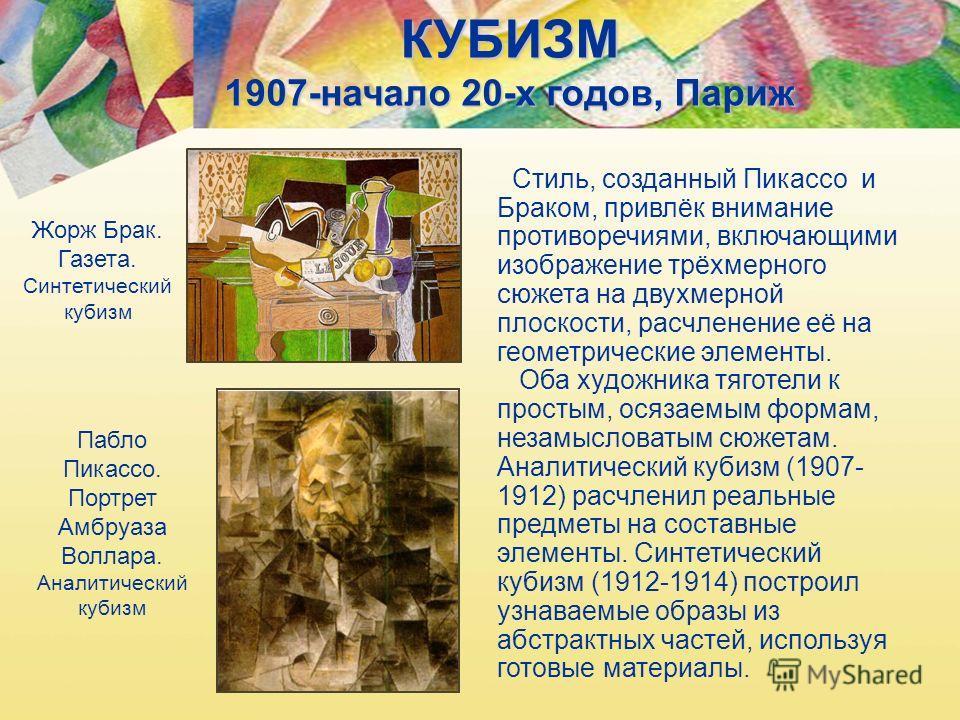 КУБИЗМ 1907-начало 20-х годов, Париж Жорж Брак. Газета. Синтетический кубизм Пабло Пикассо. Портрет Амбруаза Воллара. Аналитический кубизм Стиль, созданный Пикассо и Браком, привлёк внимание противоречиями, включающими изображение трёхмерного сюжета