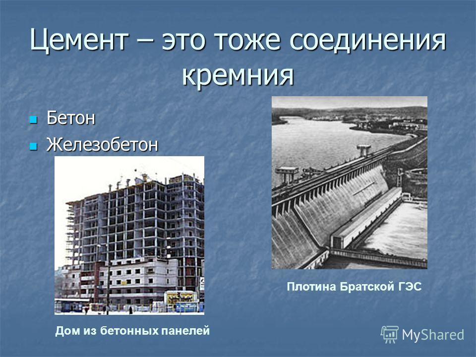 Цемент – это тоже соединения кремния Бетон Бетон Железобетон Железобетон Дом из бетонных панелей Плотина Братской ГЭС