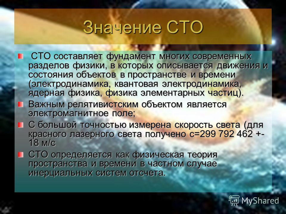 Значение СТО СТО составляет фундамент многих современных разделов физики, в которых описывается движения и состояния объектов в пространстве и времени (электродинамика, квантовая электродинамика, ядерная физика, физика элементарных частиц). СТО соста