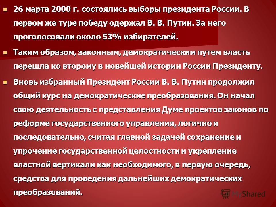 26 марта 2000 г. состоялись выборы президента России. В первом же туре победу одержал В. В. Путин. За него проголосовали около 53% избирателей. 26 марта 2000 г. состоялись выборы президента России. В первом же туре победу одержал В. В. Путин. За него