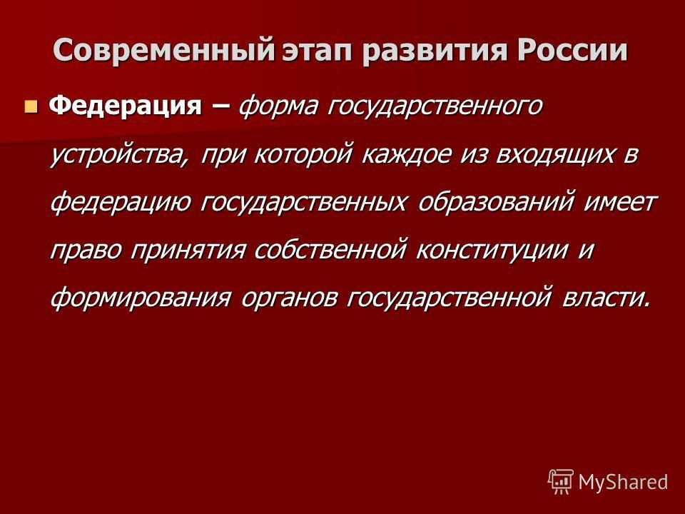 Современный этап развития России Федерация – форма государственного устройства, при которой каждое из входящих в федерацию государственных образований имеет право принятия собственной конституции и формирования органов государственной власти. Федерац