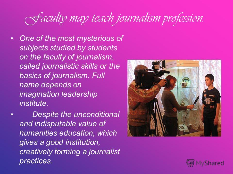 Faculty may teach journalism profession. One of the most mysterious of subjects studied by students on the faculty of journalism, called journalistic skills or the basics of journalism. Full name depends on imagination leadership institute. Despite t