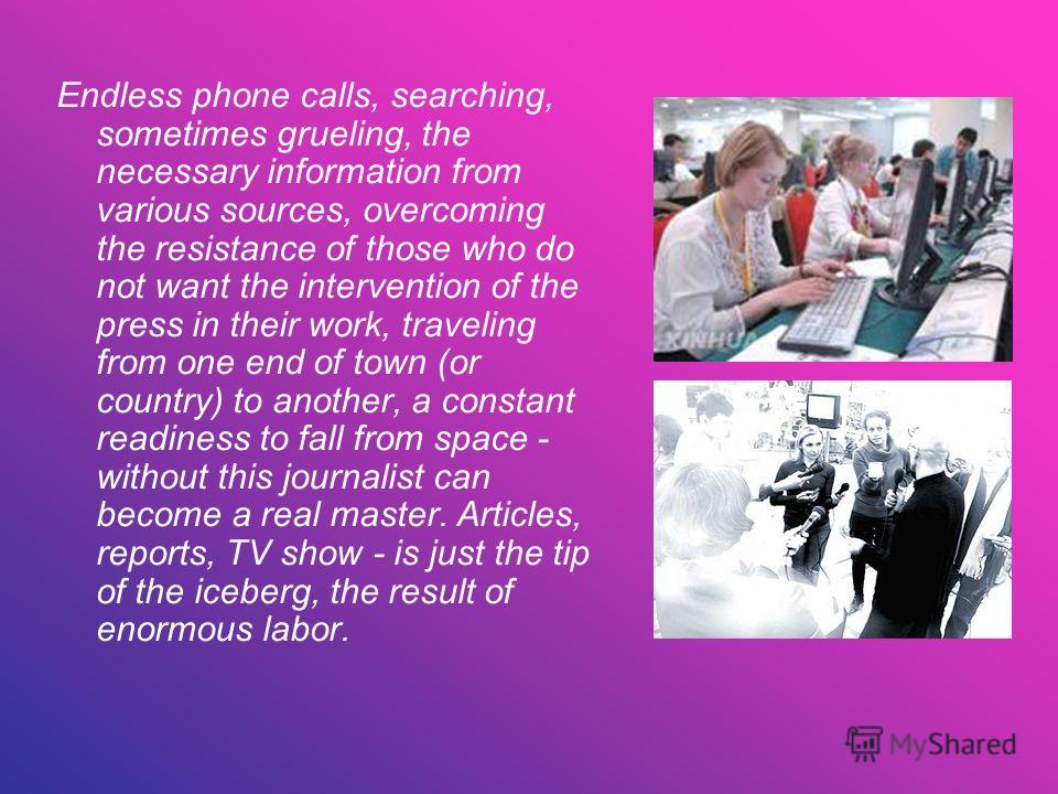 Endless phone calls, searching, sometimes grueling, the necessary information from various sources, overcoming the resistance of those who do not want the intervention of the press in their work, traveling from one end of town (or country) to another