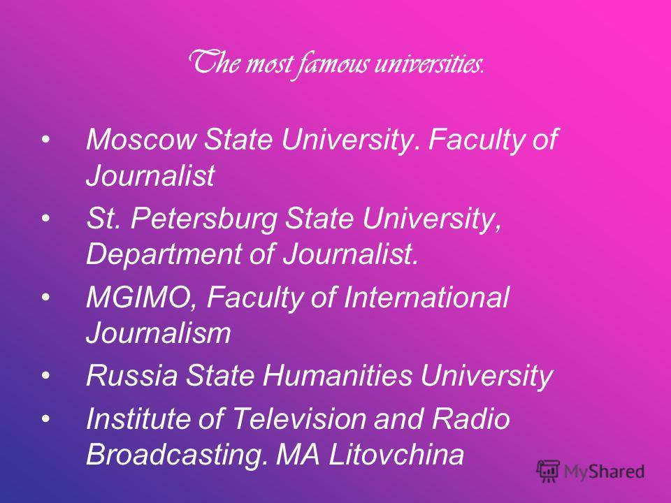 The most famous universities. Moscow State University. Faculty of Journalist St. Petersburg State University, Department of Journalist. MGIMO, Faculty of International Journalism Russia State Humanities University Institute of Television and Radio Br