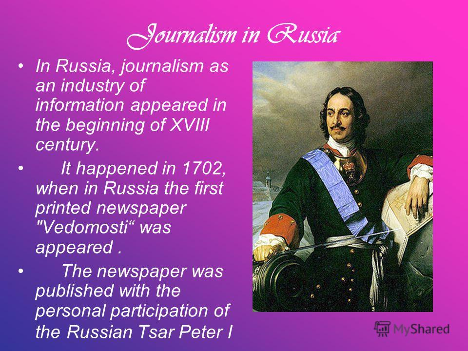 Journalism in Russia In Russia, journalism as an industry of information appeared in the beginning of XVIII century. It happened in 1702, when in Russia the first printed newspaper