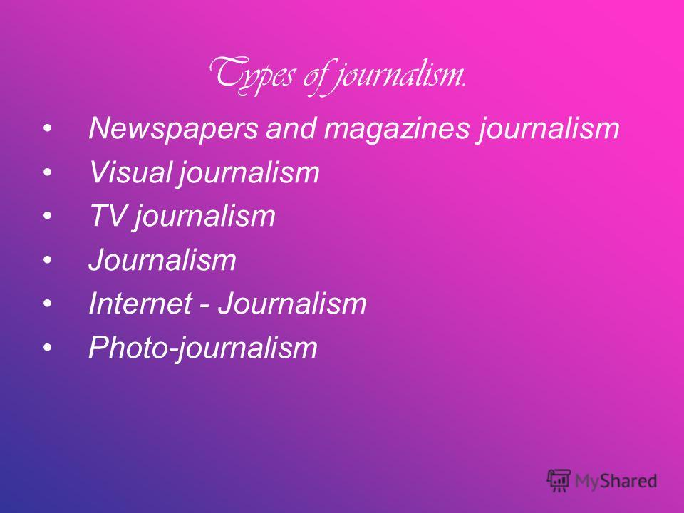 Types of journalism. Newspapers and magazines journalism Visual journalism TV journalism Journalism Internet - Journalism Photo-journalism