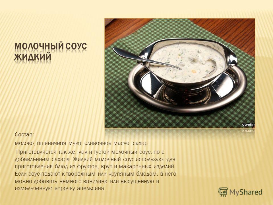 Состав: молоко, пшеничная мука, сливочное масло, сахар. Приготовляется так же, как и густой молочный соус, но с добавлением сахара. Жидкий молочный соус используют для приготовления блюд из фруктов, круп и макаронных изделий. Если соус подают к творо