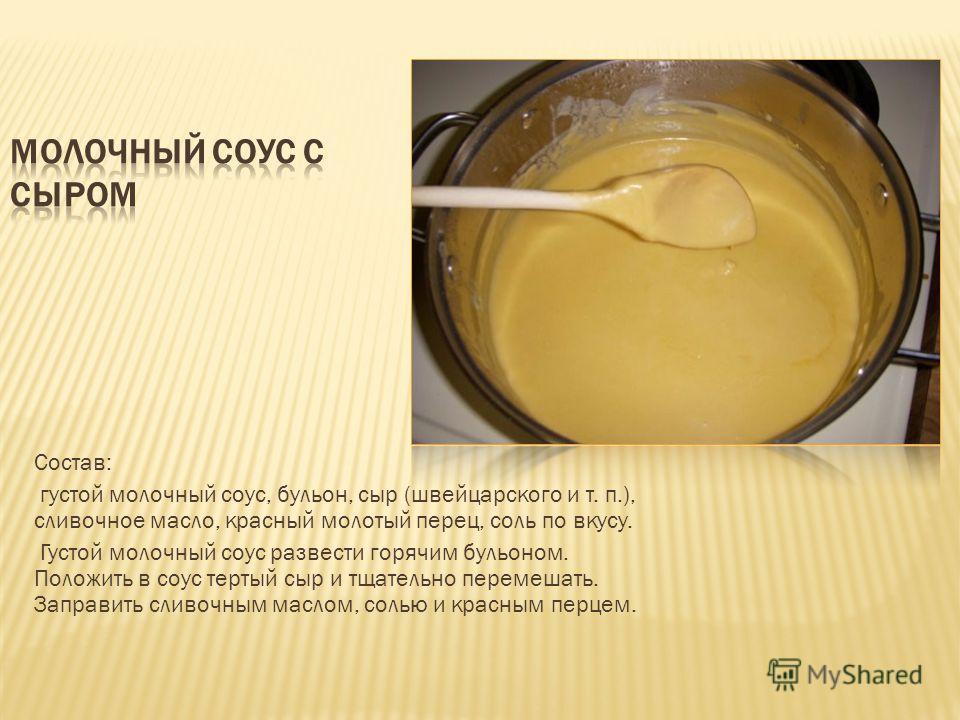 Состав: густой молочный соус, бульон, сыр (швейцарского и т. п.), сливочное масло, красный молотый перец, соль по вкусу. Густой молочный соус развести горячим бульоном. Положить в соус тертый сыр и тщательно перемешать. Заправить сливочным маслом, со