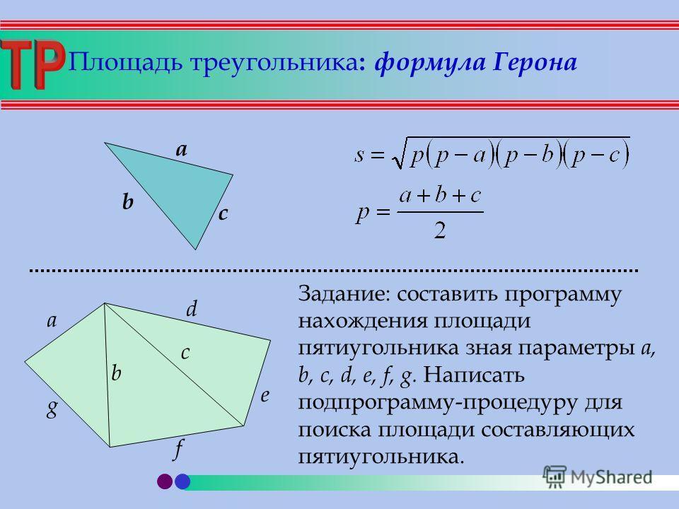 Площадь треугольника : формула Герона d c b a g f e a b c Задание: составить программу нахождения площади пятиугольника зная параметры a, b, c, d, e, f, g. Написать подпрограмму-процедуру для поиска площади составляющих пятиугольника.