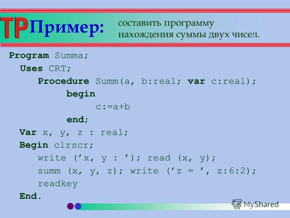 Пример: Program Summa; Uses CRT; Procedure Summ(a, b:real; var c:real); begin c:=a+b end; Var x, y, z : real; Begin clrscr; write (x, y : ); read (x, y); summ (x, y, z); write (z =, z:6:2); readkey End. составить программу нахождения суммы двух чисел