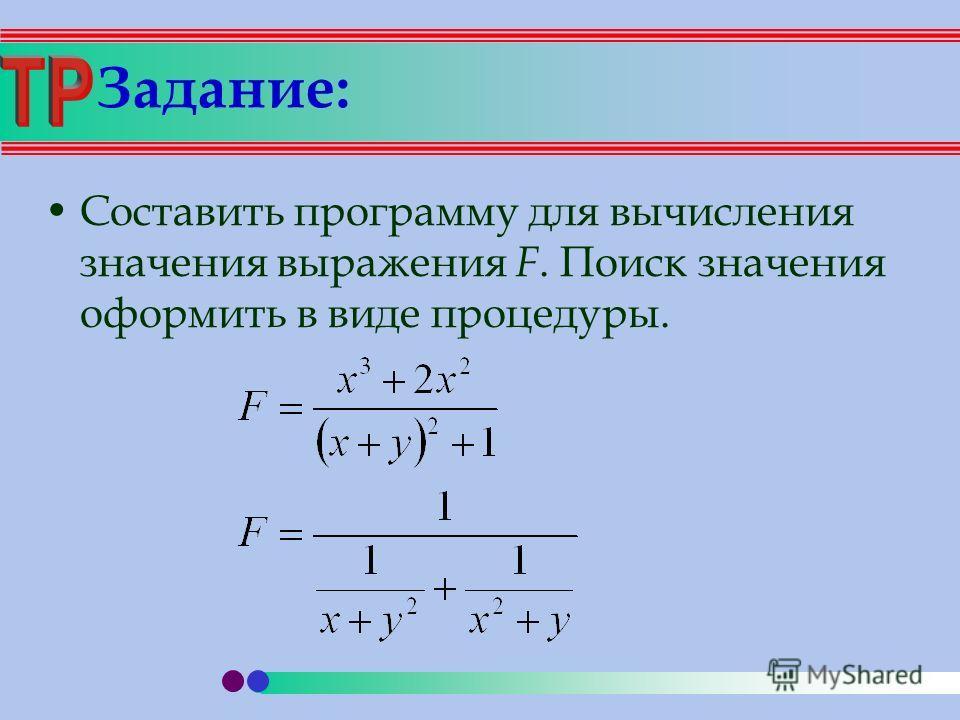 Задание: Составить программу для вычисления значения выражения F. Поиск значения оформить в виде процедуры.