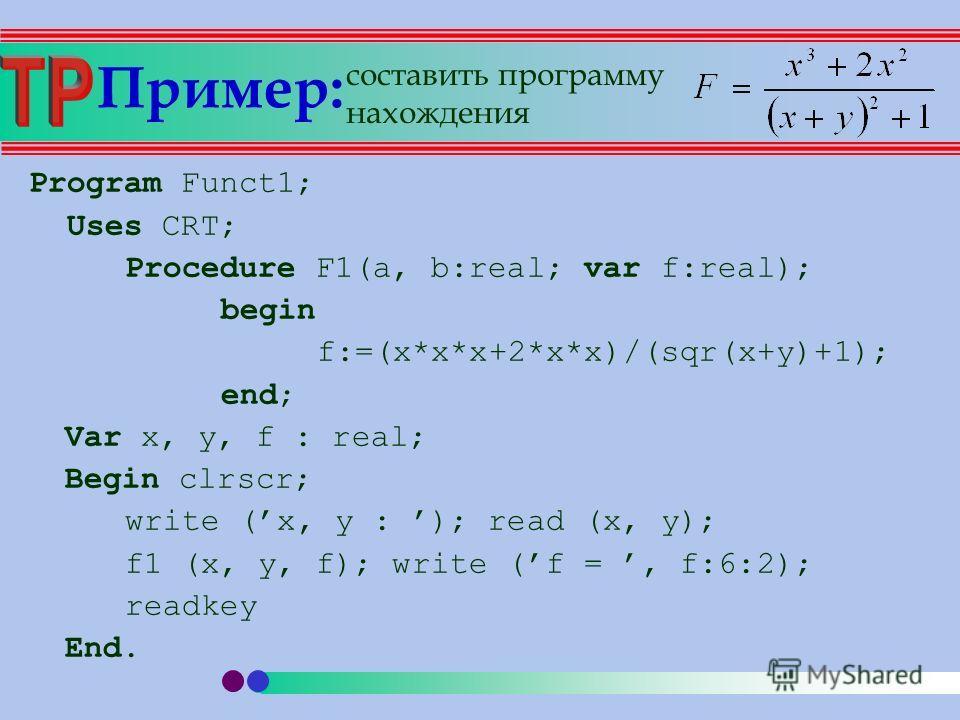 Пример: Program Funct1; Uses CRT; Procedure F1(a, b:real; var f:real); begin f:=(x*x*x+2*x*x)/(sqr(x+y)+1); end; Var x, y, f : real; Begin clrscr; write (x, y : ); read (x, y); f1 (x, y, f); write (f =, f:6:2); readkey End. составить программу нахожд