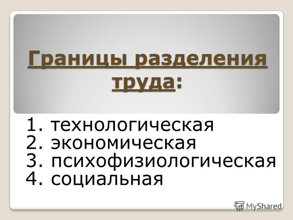 Границы разделения труда: 1. технологическая 2. экономическая 3. психофизиологическая 4. социальная