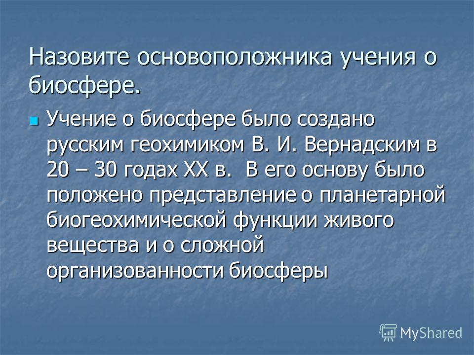 Назовите основоположника учения о биосфере. Учение о биосфере было создано русским геохимиком В. И. Вернадским в 20 – 30 годах XX в. В его основу было положено представление о планетарной биогеохимической функции живого вещества и о сложной организов